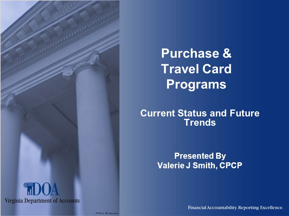 Photo by Karl Steinbrenner Purchase & Travel Card Programs Current Status and Future Trends Presented By Valerie J Smith, CPCP