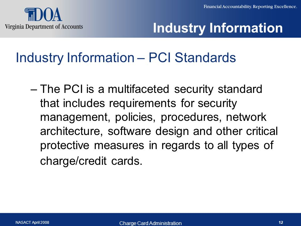 NASACT April 2008 Charge Card Administration 12 Industry Information Industry Information – PCI Standards –The PCI is a multifaceted security standard that includes requirements for security management, policies, procedures, network architecture, software design and other critical protective measures in regards to all types of charge/credit cards.