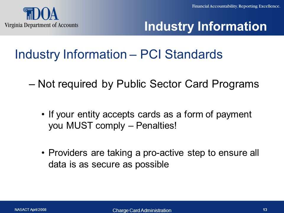 NASACT April 2008 Charge Card Administration 13 Industry Information Industry Information – PCI Standards –Not required by Public Sector Card Programs If your entity accepts cards as a form of payment you MUST comply – Penalties.