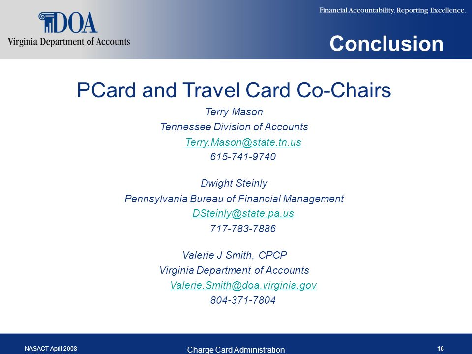 NASACT April 2008 Charge Card Administration 16 Conclusion PCard and Travel Card Co-Chairs Terry Mason Tennessee Division of Accounts Terry.Mason@state.tn.us 615-741-9740 Dwight Steinly Pennsylvania Bureau of Financial Management DSteinly@state.pa.us 717-783-7886 Valerie J Smith, CPCP Virginia Department of Accounts Valerie.Smith@doa.virginia.gov 804-371-7804