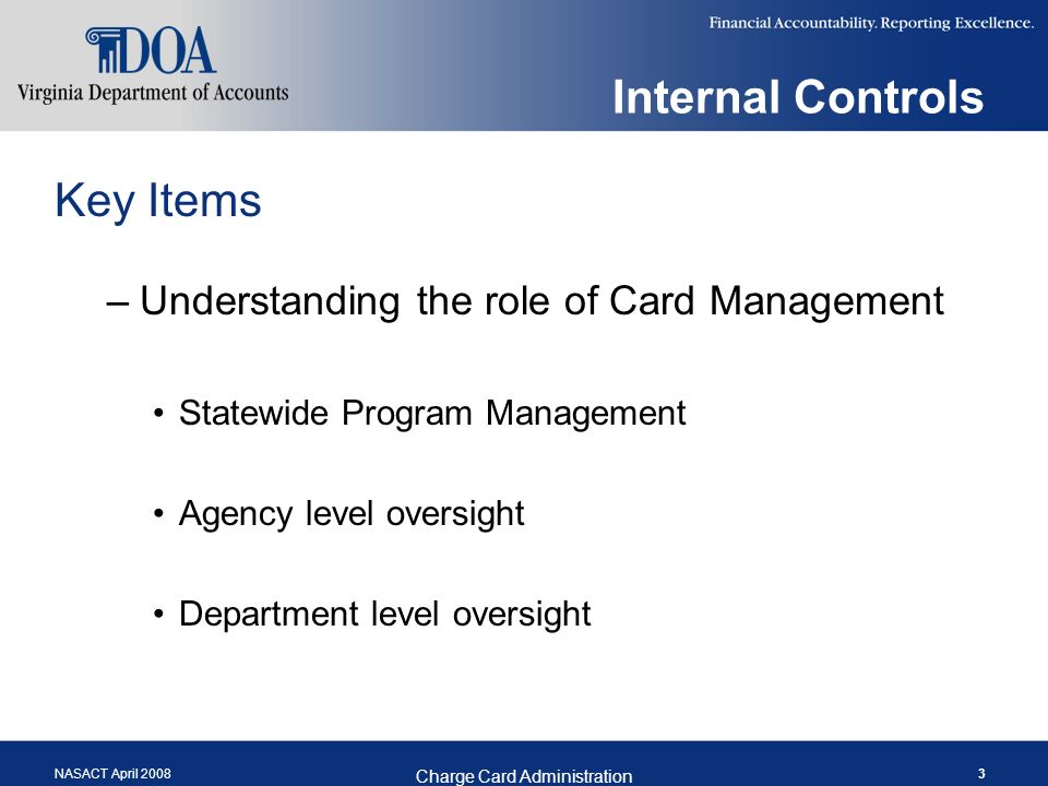 NASACT April 2008 Charge Card Administration 3 Internal Controls Key Items –Understanding the role of Card Management Statewide Program Management Agency level oversight Department level oversight