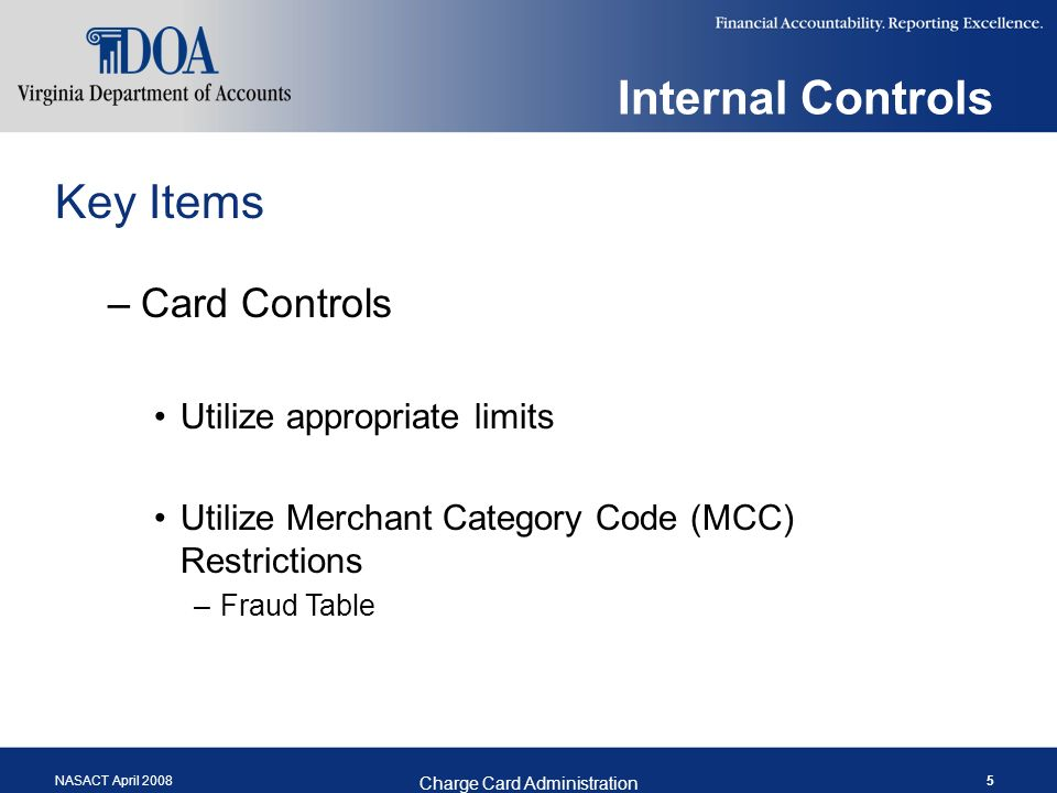 NASACT April 2008 Charge Card Administration 5 Internal Controls Key Items –Card Controls Utilize appropriate limits Utilize Merchant Category Code (MCC) Restrictions –Fraud Table