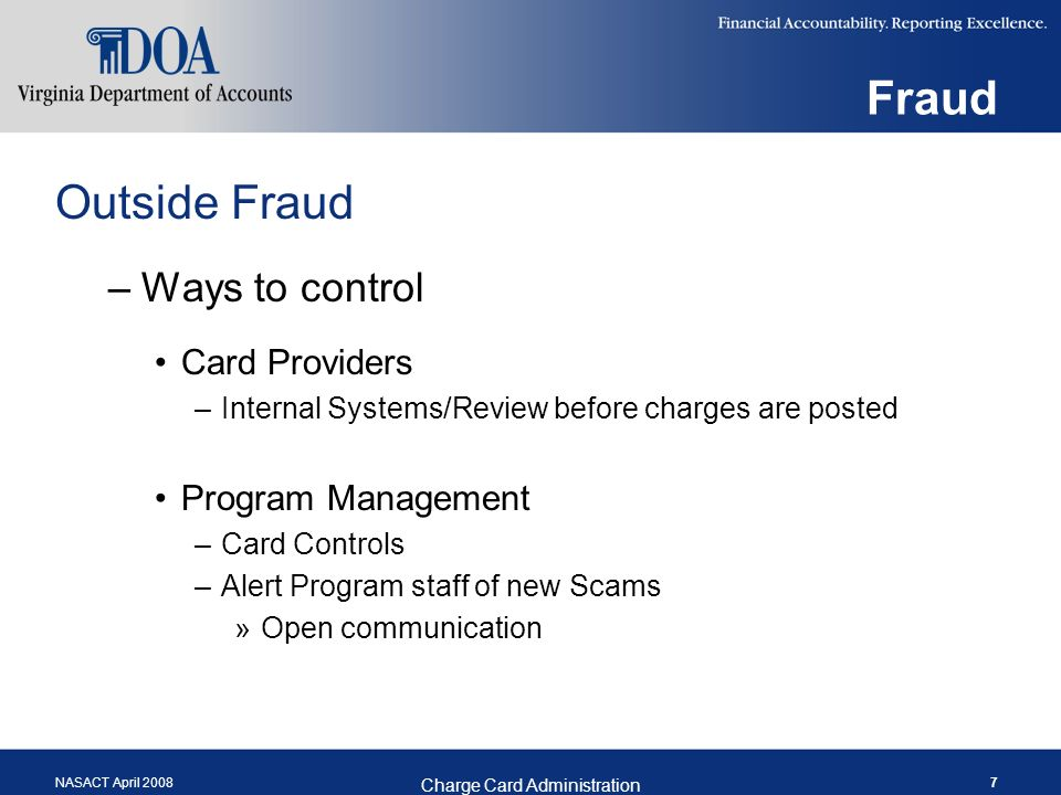 NASACT April 2008 Charge Card Administration 7 Fraud Outside Fraud –Ways to control Card Providers –Internal Systems/Review before charges are posted Program Management –Card Controls –Alert Program staff of new Scams »Open communication