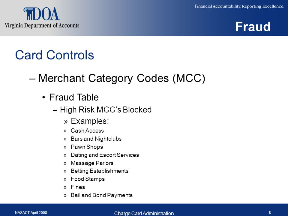 NASACT April 2008 Charge Card Administration 8 Fraud Card Controls –Merchant Category Codes (MCC) Fraud Table –High Risk MCCs Blocked »Examples: »Cash Access »Bars and Nightclubs »Pawn Shops »Dating and Escort Services »Massage Parlors »Betting Establishments »Food Stamps »Fines »Bail and Bond Payments