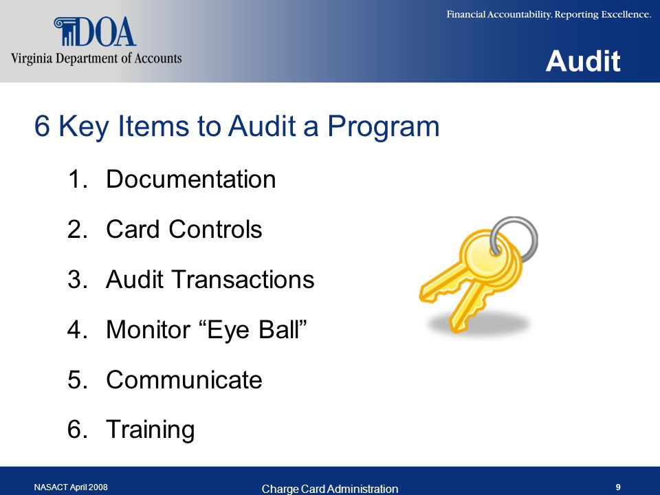 NASACT April 2008 Charge Card Administration 9 Audit 6 Key Items to Audit a Program 1.Documentation 2.Card Controls 3.Audit Transactions 4.Monitor Eye Ball 5.Communicate 6.Training