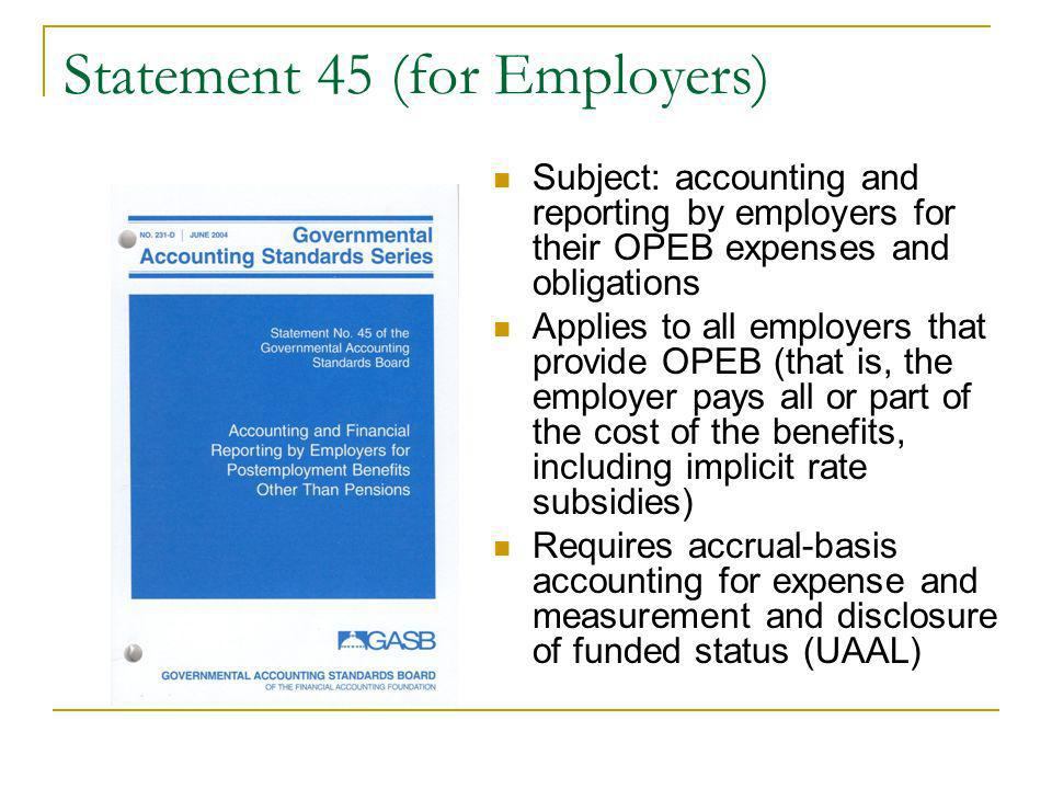 Statement 45 (for Employers) Subject: accounting and reporting by employers for their OPEB expenses and obligations Applies to all employers that provide OPEB (that is, the employer pays all or part of the cost of the benefits, including implicit rate subsidies) Requires accrual-basis accounting for expense and measurement and disclosure of funded status (UAAL)