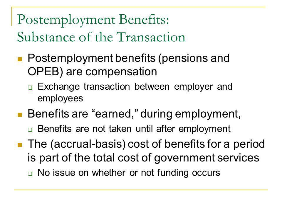 Postemployment Benefits: Substance of the Transaction Postemployment benefits (pensions and OPEB) are compensation Exchange transaction between employer and employees Benefits are earned, during employment, Benefits are not taken until after employment The (accrual-basis) cost of benefits for a period is part of the total cost of government services No issue on whether or not funding occurs