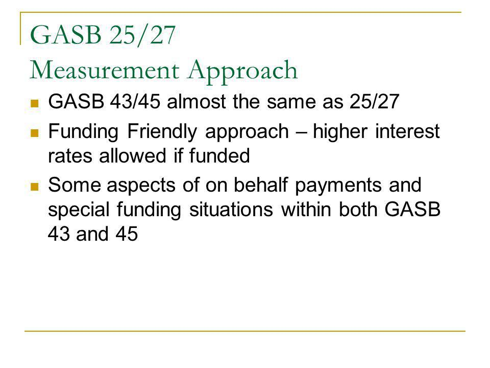 GASB 25/27 Measurement Approach GASB 43/45 almost the same as 25/27 Funding Friendly approach – higher interest rates allowed if funded Some aspects of on behalf payments and special funding situations within both GASB 43 and 45