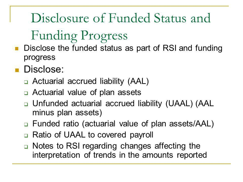 Disclosure of Funded Status and Funding Progress Disclose the funded status as part of RSI and funding progress Disclose: Actuarial accrued liability (AAL) Actuarial value of plan assets Unfunded actuarial accrued liability (UAAL) (AAL minus plan assets) Funded ratio (actuarial value of plan assets/AAL) Ratio of UAAL to covered payroll Notes to RSI regarding changes affecting the interpretation of trends in the amounts reported