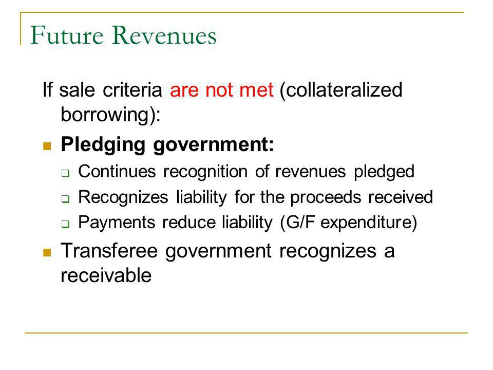 If sale criteria are not met (collateralized borrowing): Pledging government: Continues recognition of revenues pledged Recognizes liability for the proceeds received Payments reduce liability (G/F expenditure) Transferee government recognizes a receivable
