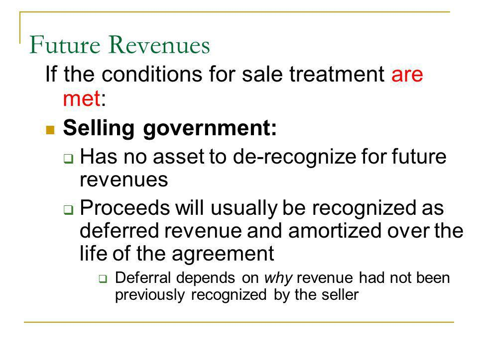 If the conditions for sale treatment are met: Selling government: Has no asset to de-recognize for future revenues Proceeds will usually be recognized as deferred revenue and amortized over the life of the agreement Deferral depends on why revenue had not been previously recognized by the seller Future Revenues