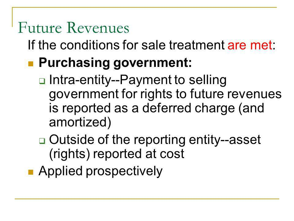 If the conditions for sale treatment are met: Purchasing government: Intra-entity--Payment to selling government for rights to future revenues is reported as a deferred charge (and amortized) Outside of the reporting entity--asset (rights) reported at cost Applied prospectively Future Revenues