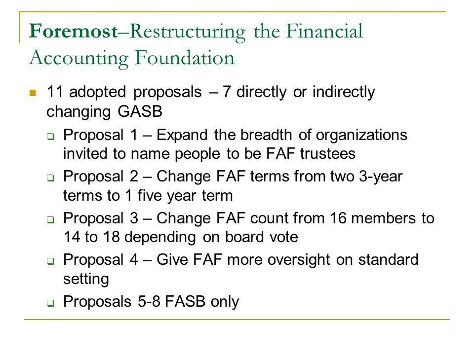 Foremost–Restructuring the Financial Accounting Foundation 11 adopted proposals – 7 directly or indirectly changing GASB Proposal 1 – Expand the breadth of organizations invited to name people to be FAF trustees Proposal 2 – Change FAF terms from two 3-year terms to 1 five year term Proposal 3 – Change FAF count from 16 members to 14 to 18 depending on board vote Proposal 4 – Give FAF more oversight on standard setting Proposals 5-8 FASB only