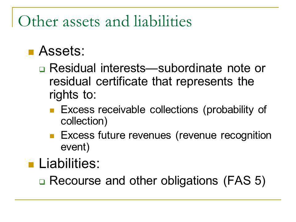 Other assets and liabilities Assets: Residual interestssubordinate note or residual certificate that represents the rights to: Excess receivable collections (probability of collection) Excess future revenues (revenue recognition event) Liabilities: Recourse and other obligations (FAS 5)