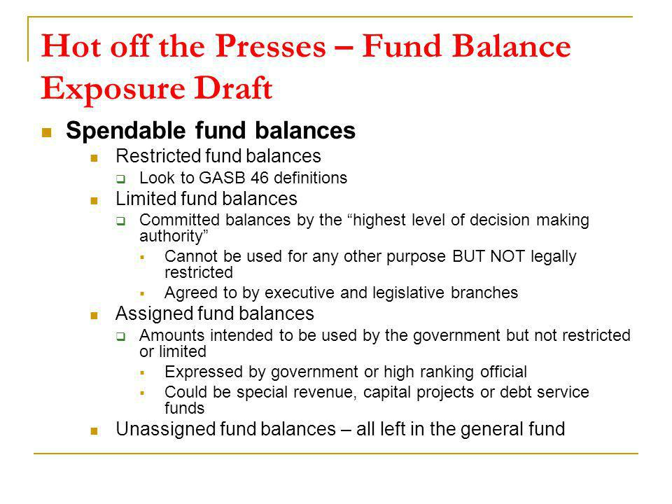 Hot off the Presses – Fund Balance Exposure Draft Spendable fund balances Restricted fund balances Look to GASB 46 definitions Limited fund balances Committed balances by the highest level of decision making authority Cannot be used for any other purpose BUT NOT legally restricted Agreed to by executive and legislative branches Assigned fund balances Amounts intended to be used by the government but not restricted or limited Expressed by government or high ranking official Could be special revenue, capital projects or debt service funds Unassigned fund balances – all left in the general fund