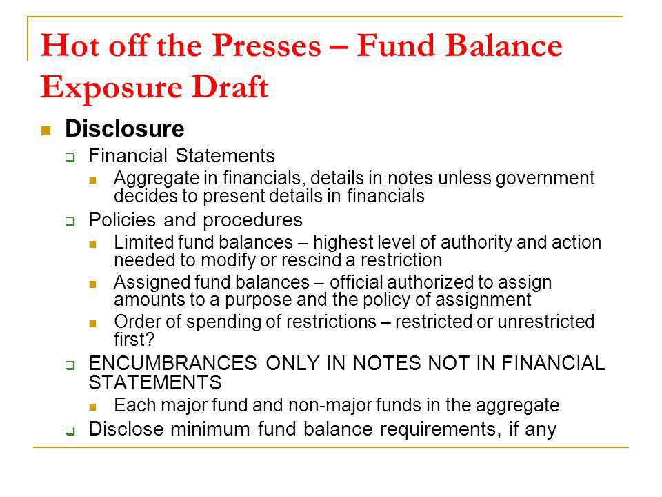 Hot off the Presses – Fund Balance Exposure Draft Disclosure Financial Statements Aggregate in financials, details in notes unless government decides to present details in financials Policies and procedures Limited fund balances – highest level of authority and action needed to modify or rescind a restriction Assigned fund balances – official authorized to assign amounts to a purpose and the policy of assignment Order of spending of restrictions – restricted or unrestricted first.