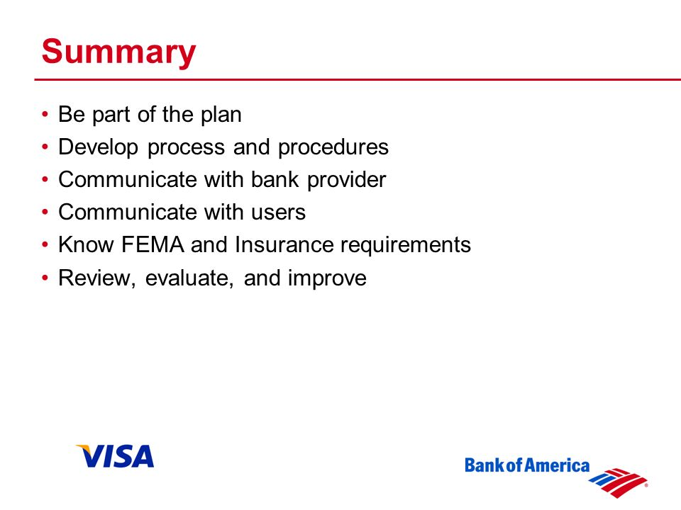 Summary Be part of the plan Develop process and procedures Communicate with bank provider Communicate with users Know FEMA and Insurance requirements Review, evaluate, and improve