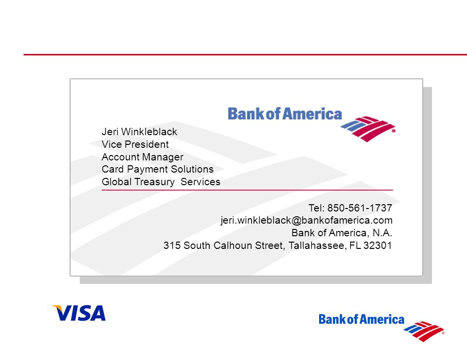 Jeri Winkleblack Vice President Account Manager Card Payment Solutions Global Treasury Services Tel: 850-561-1737 jeri.winkleblack@bankofamerica.com Bank of America, N.A.