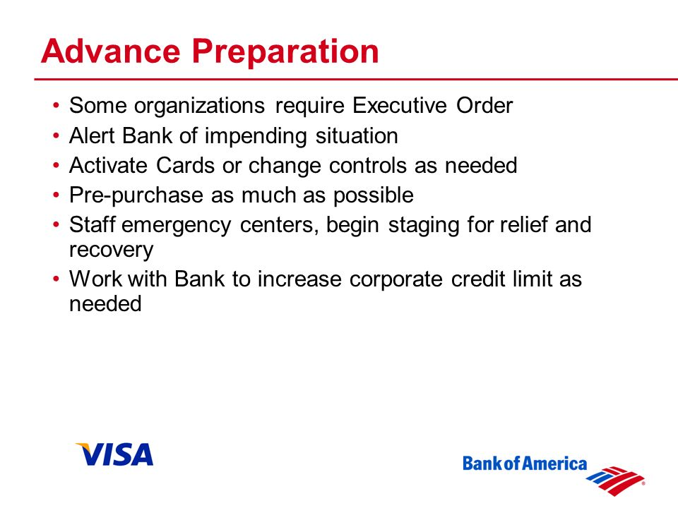 Advance Preparation Some organizations require Executive Order Alert Bank of impending situation Activate Cards or change controls as needed Pre-purchase as much as possible Staff emergency centers, begin staging for relief and recovery Work with Bank to increase corporate credit limit as needed