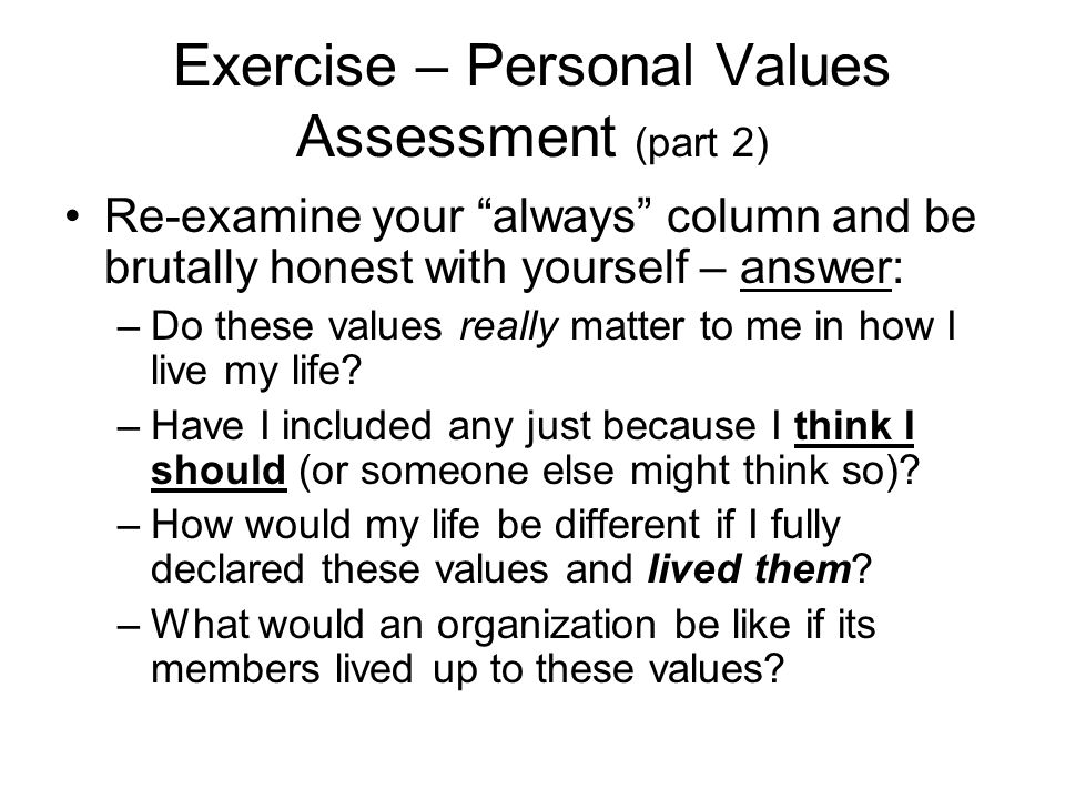 Exercise – Personal Values Assessment (part 2) Re-examine your always column and be brutally honest with yourself – answer: –Do these values really matter to me in how I live my life.