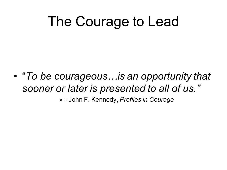 The Courage to Lead To be courageous…is an opportunity that sooner or later is presented to all of us.