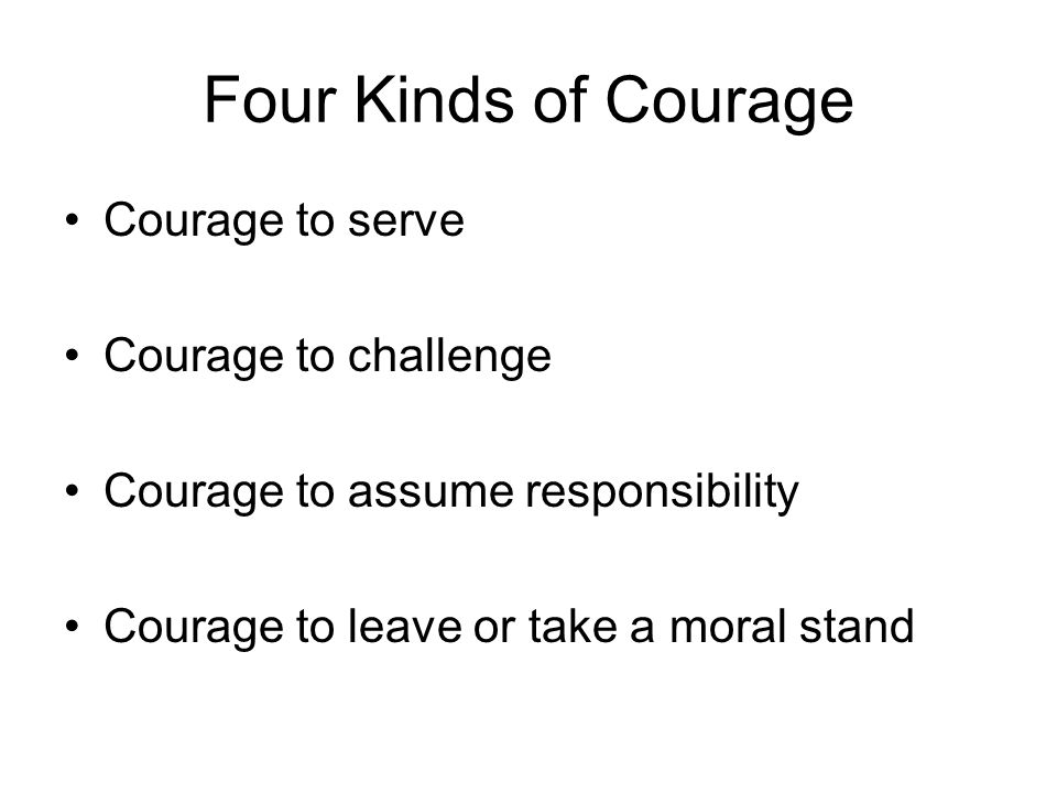 Four Kinds of Courage Courage to serve Courage to challenge Courage to assume responsibility Courage to leave or take a moral stand