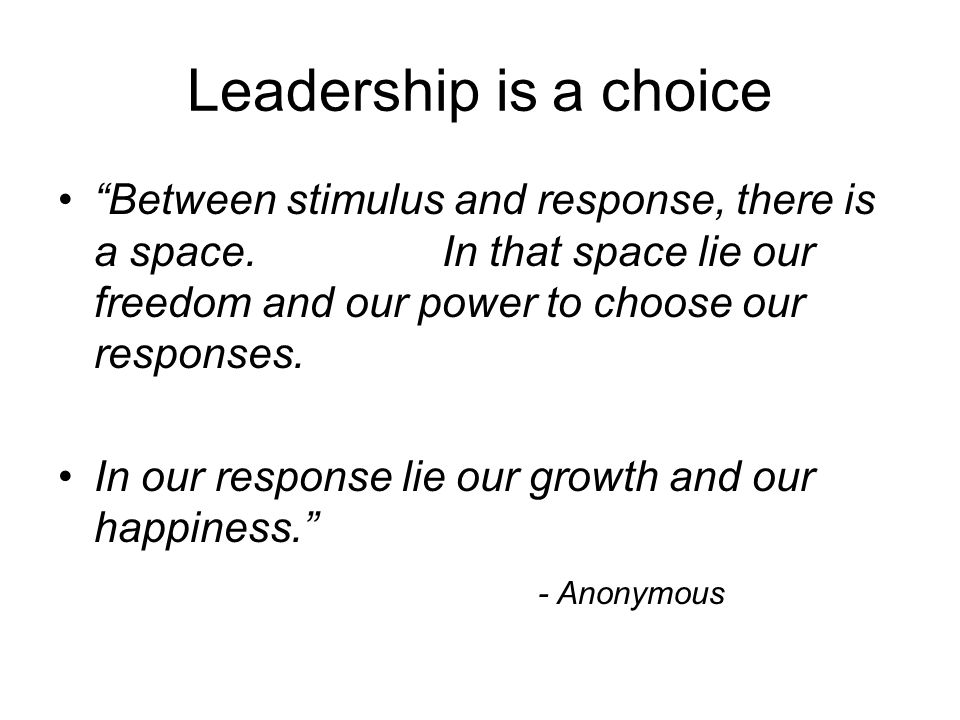 Leadership is a choice Between stimulus and response, there is a space.In that space lie our freedom and our power to choose our responses.