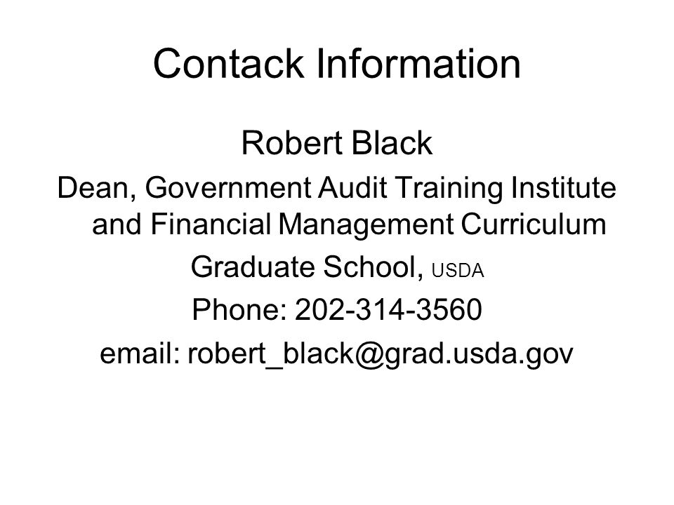 Contack Information Robert Black Dean, Government Audit Training Institute and Financial Management Curriculum Graduate School, USDA Phone: 202-314-3560 email: robert_black@grad.usda.gov