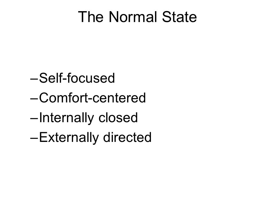 The Normal State –Self-focused –Comfort-centered –Internally closed –Externally directed