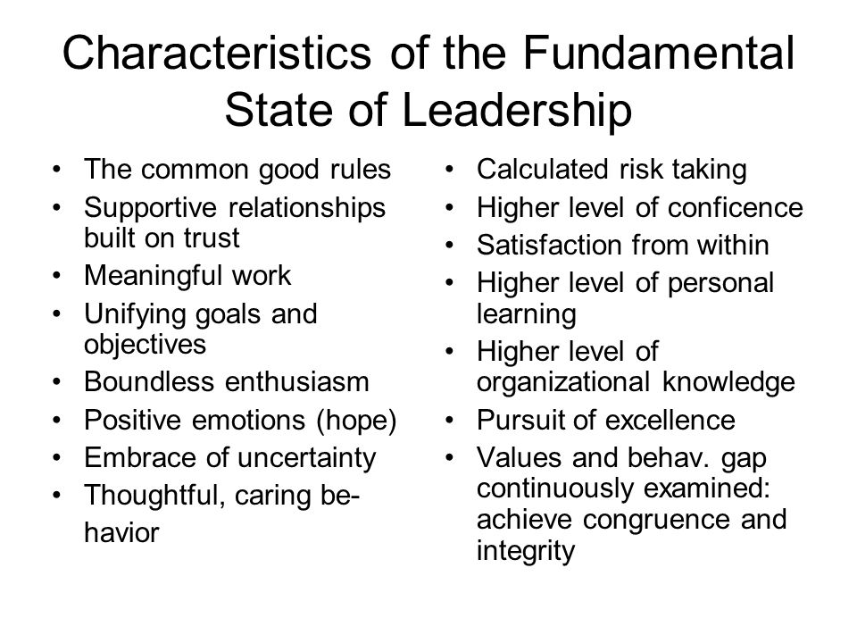 Characteristics of the Fundamental State of Leadership The common good rules Supportive relationships built on trust Meaningful work Unifying goals and objectives Boundless enthusiasm Positive emotions (hope) Embrace of uncertainty Thoughtful, caring be- havior Calculated risk taking Higher level of conficence Satisfaction from within Higher level of personal learning Higher level of organizational knowledge Pursuit of excellence Values and behav.