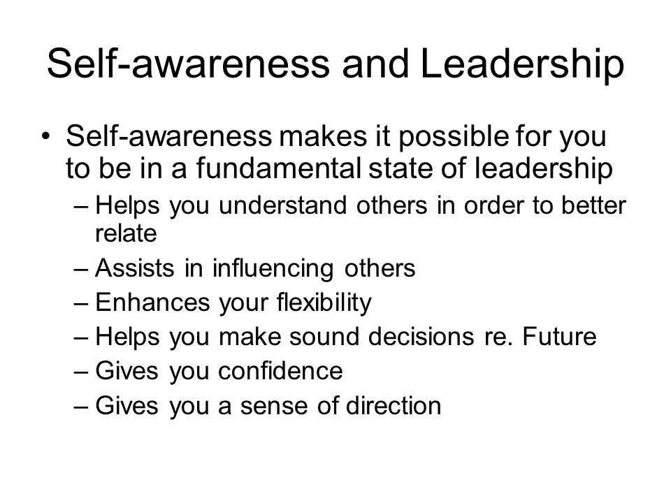 Self-awareness and Leadership Self-awareness makes it possible for you to be in a fundamental state of leadership –Helps you understand others in order to better relate –Assists in influencing others –Enhances your flexibility –Helps you make sound decisions re.