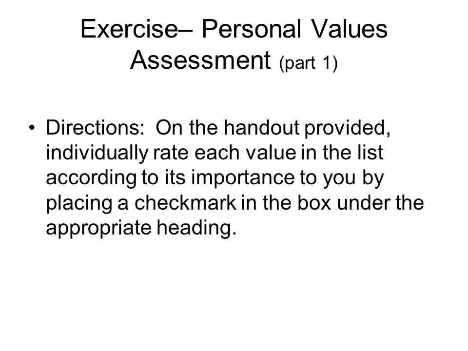 Exercise– Personal Values Assessment (part 1) Directions: On the handout provided, individually rate each value in the list according to its importance to you by placing a checkmark in the box under the appropriate heading.