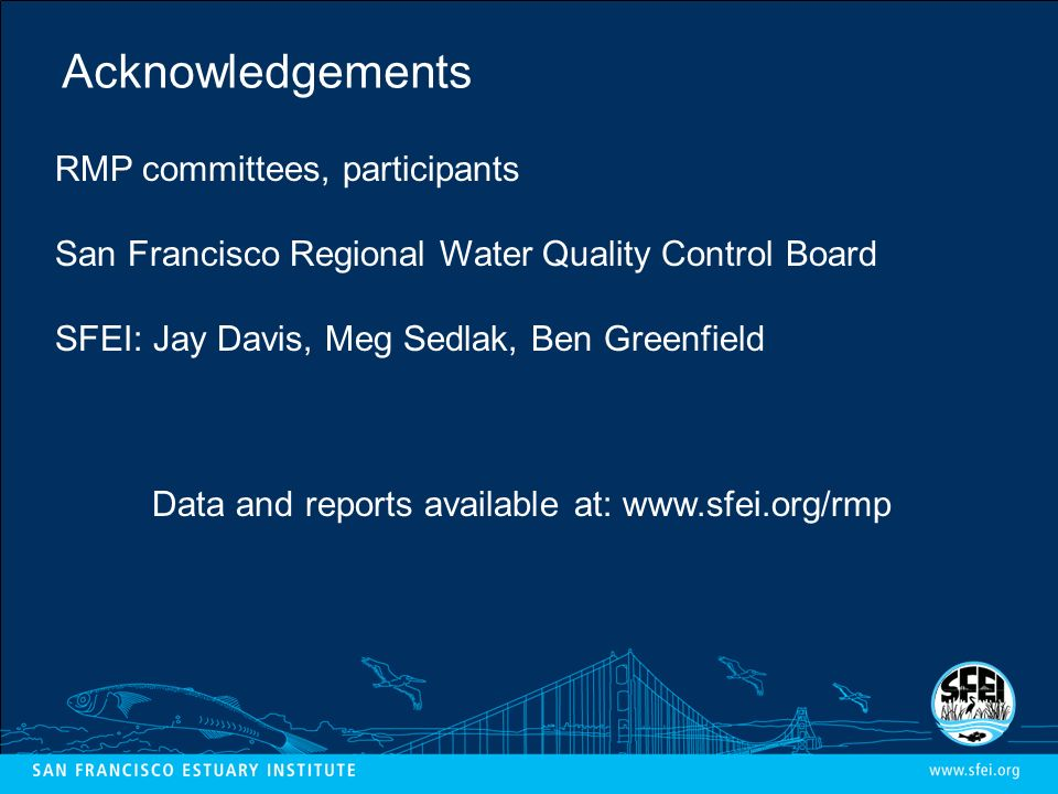 Acknowledgements RMP committees, participants San Francisco Regional Water Quality Control Board SFEI: Jay Davis, Meg Sedlak, Ben Greenfield Data and reports available at: www.sfei.org/rmp