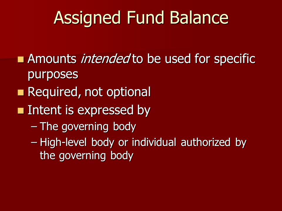 Assigned Fund Balance Amounts intended to be used for specific purposes Amounts intended to be used for specific purposes Required, not optional Required, not optional Intent is expressed by Intent is expressed by –The governing body –High-level body or individual authorized by the governing body