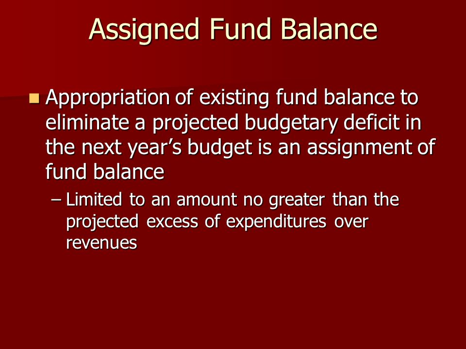 Assigned Fund Balance Appropriation of existing fund balance to eliminate a projected budgetary deficit in the next years budget is an assignment of fund balance Appropriation of existing fund balance to eliminate a projected budgetary deficit in the next years budget is an assignment of fund balance –Limited to an amount no greater than the projected excess of expenditures over revenues