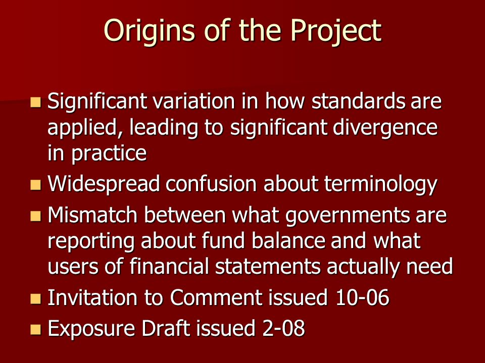 Origins of the Project Significant variation in how standards are applied, leading to significant divergence in practice Significant variation in how standards are applied, leading to significant divergence in practice Widespread confusion about terminology Widespread confusion about terminology Mismatch between what governments are reporting about fund balance and what users of financial statements actually need Mismatch between what governments are reporting about fund balance and what users of financial statements actually need Invitation to Comment issued 10-06 Invitation to Comment issued 10-06 Exposure Draft issued 2-08 Exposure Draft issued 2-08