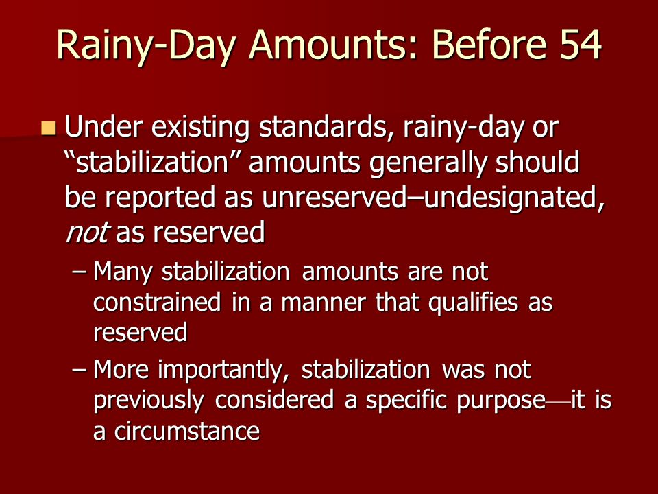Rainy-Day Amounts: Before 54 Under existing standards, rainy-day or stabilization amounts generally should be reported as unreserved–undesignated, not as reserved Under existing standards, rainy-day or stabilization amounts generally should be reported as unreserved–undesignated, not as reserved –Many stabilization amounts are not constrained in a manner that qualifies as reserved –More importantly, stabilization was not previously considered a specific purpose it is a circumstance