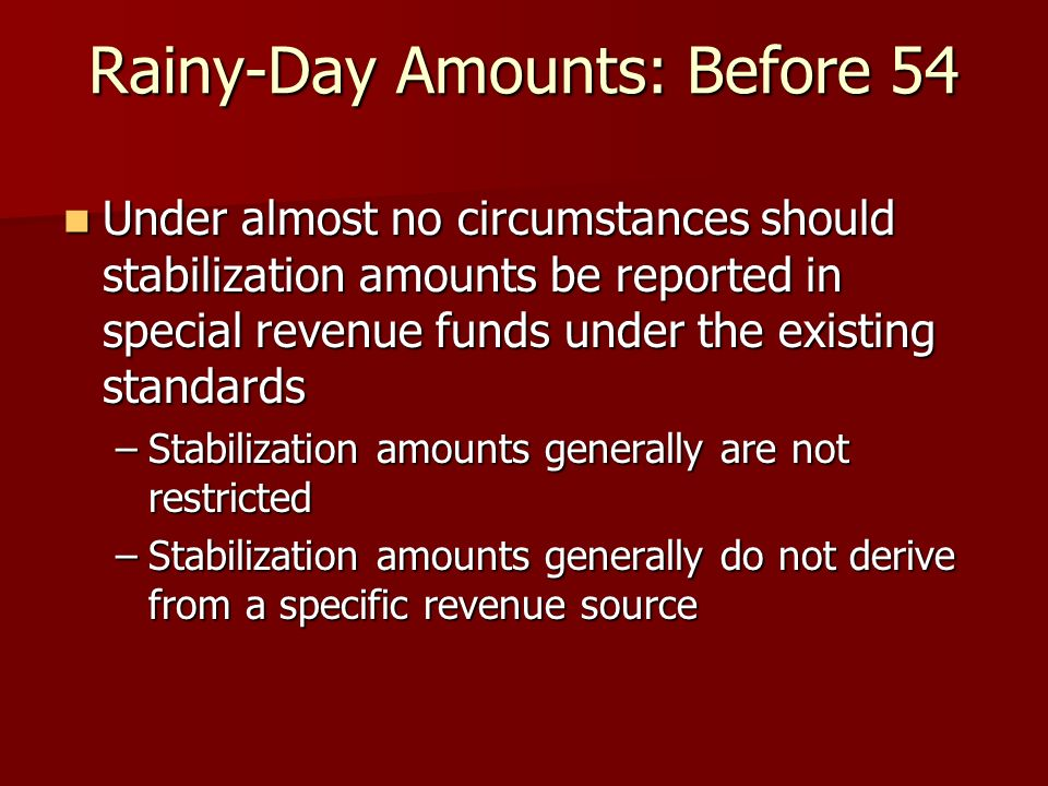 Rainy-Day Amounts: Before 54 Under almost no circumstances should stabilization amounts be reported in special revenue funds under the existing standards Under almost no circumstances should stabilization amounts be reported in special revenue funds under the existing standards –Stabilization amounts generally are not restricted –Stabilization amounts generally do not derive from a specific revenue source