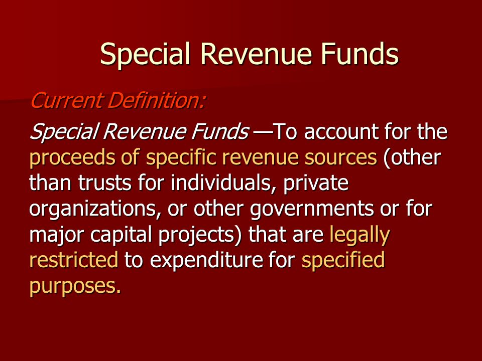 Current Definition: Special Revenue Funds To account for the proceeds of specific revenue sources (other than trusts for individuals, private organizations, or other governments or for major capital projects) that are legally restricted to expenditure for specified purposes.