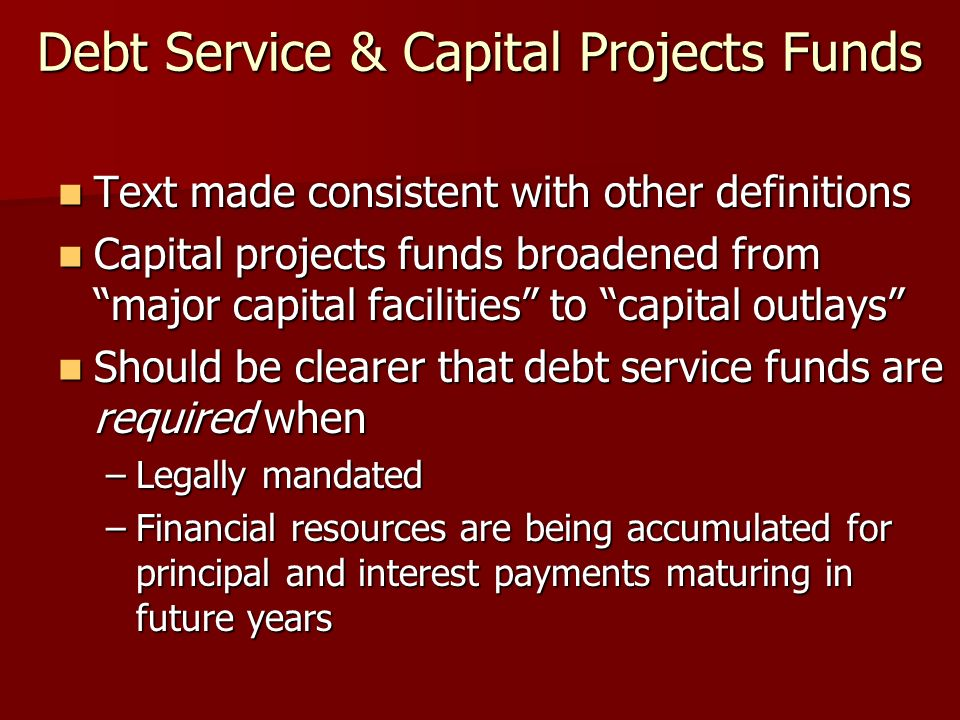 Debt Service & Capital Projects Funds Text made consistent with other definitions Text made consistent with other definitions Capital projects funds broadened from major capital facilities to capital outlays Capital projects funds broadened from major capital facilities to capital outlays Should be clearer that debt service funds are required when Should be clearer that debt service funds are required when –Legally mandated –Financial resources are being accumulated for principal and interest payments maturing in future years