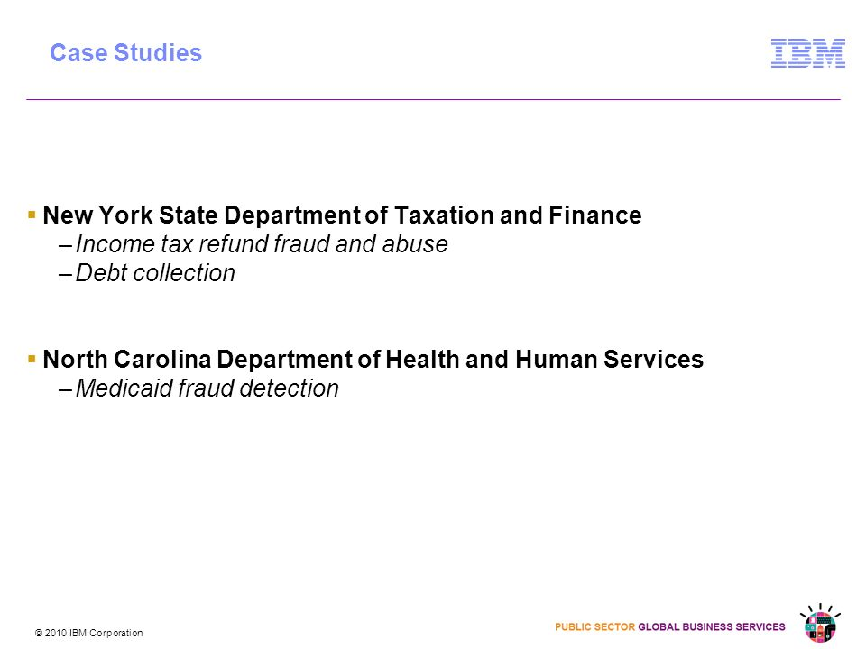 © 2010 IBM Corporation New York State Department of Taxation and Finance –Income tax refund fraud and abuse –Debt collection North Carolina Department of Health and Human Services –Medicaid fraud detection Case Studies