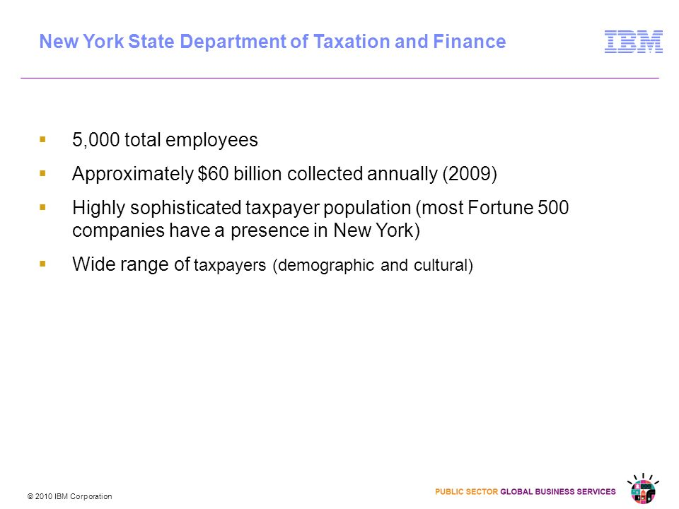 © 2010 IBM Corporation 5,000 total employees Approximately $60 billion collected annually (2009) Highly sophisticated taxpayer population (most Fortune 500 companies have a presence in New York) Wide range of taxpayers (demographic and cultural) New York State Department of Taxation and Finance
