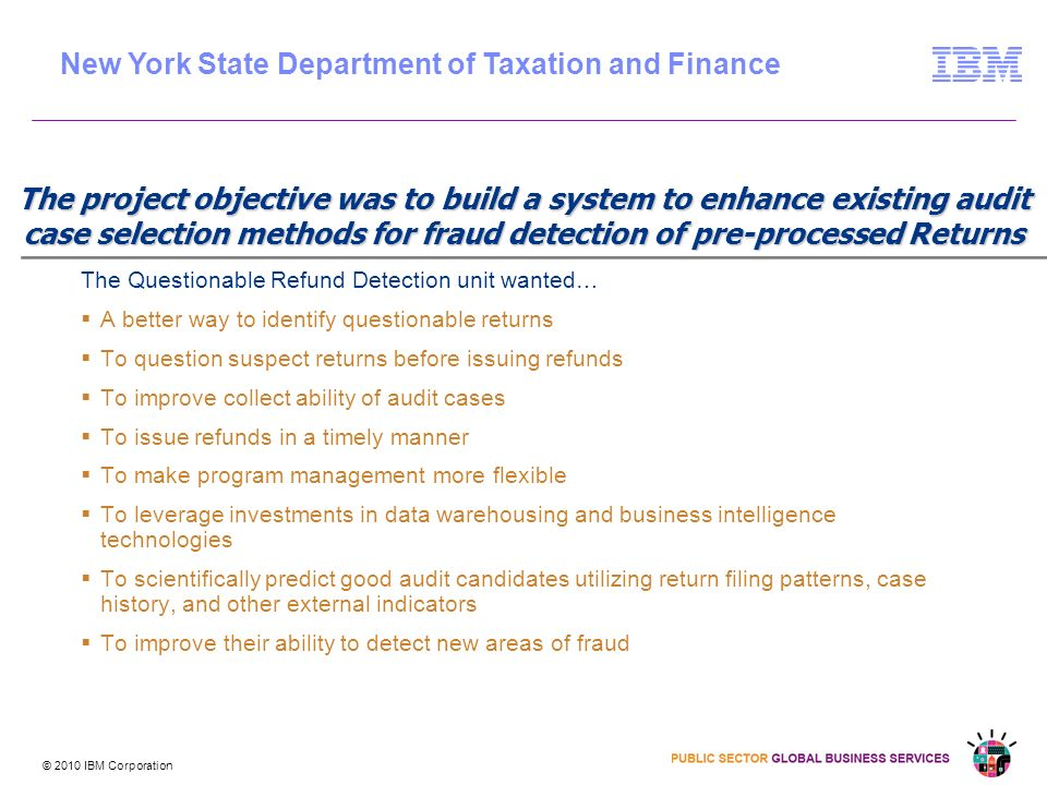 © 2010 IBM Corporation The project objective was to build a system to enhance existing audit case selection methods for fraud detection of pre-processed Returns The Questionable Refund Detection unit wanted… A better way to identify questionable returns To question suspect returns before issuing refunds To improve collect ability of audit cases To issue refunds in a timely manner To make program management more flexible To leverage investments in data warehousing and business intelligence technologies To scientifically predict good audit candidates utilizing return filing patterns, case history, and other external indicators To improve their ability to detect new areas of fraud New York State Department of Taxation and Finance
