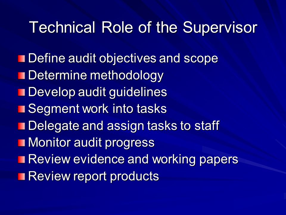 Technical Role of the Supervisor Define audit objectives and scope Determine methodology Develop audit guidelines Segment work into tasks Delegate and assign tasks to staff Monitor audit progress Review evidence and working papers Review report products