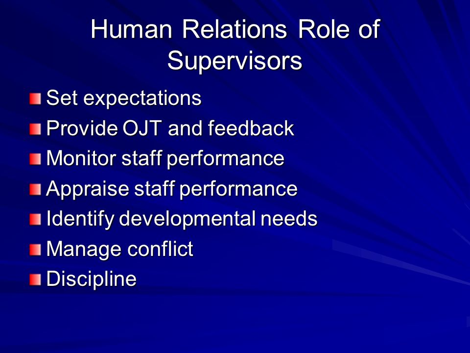 Human Relations Role of Supervisors Set expectations Provide OJT and feedback Monitor staff performance Appraise staff performance Identify developmental needs Manage conflict Discipline