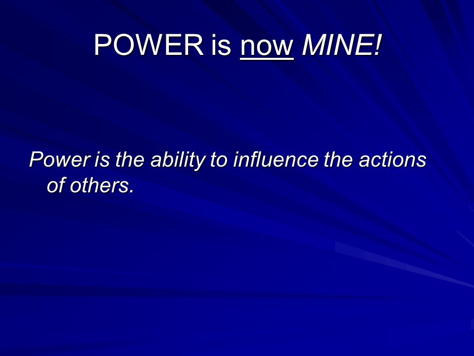 POWER is now MINE! Power is the ability to influence the actions of others.