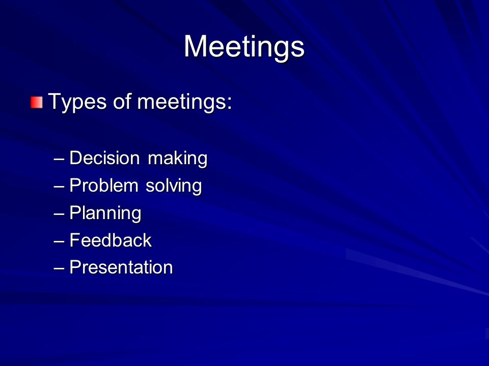 Meetings Types of meetings: –Decision making –Problem solving –Planning –Feedback –Presentation