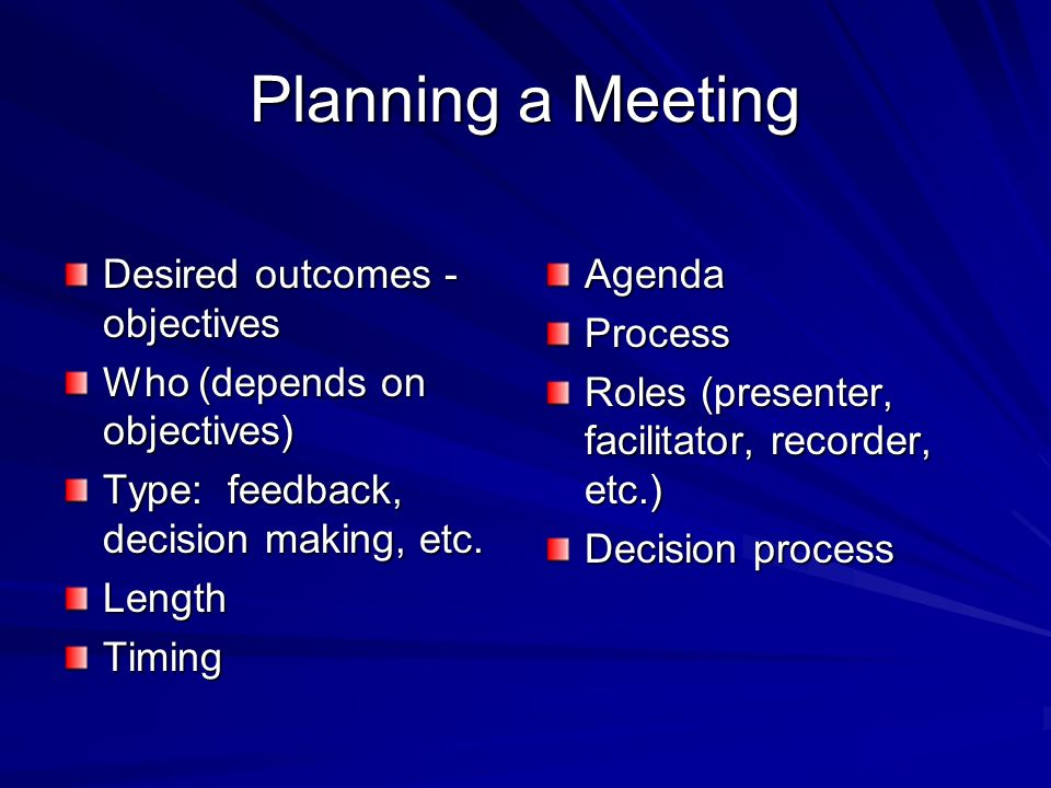 Planning a Meeting Desired outcomes - objectives Who (depends on objectives) Type: feedback, decision making, etc.