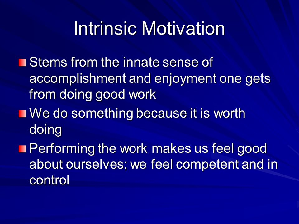 Intrinsic Motivation Stems from the innate sense of accomplishment and enjoyment one gets from doing good work We do something because it is worth doing Performing the work makes us feel good about ourselves; we feel competent and in control