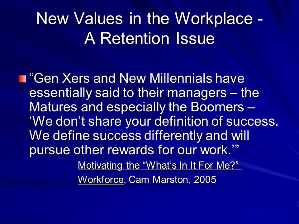 New Values in the Workplace - A Retention Issue Gen Xers and New Millennials have essentially said to their managers – the Matures and especially the Boomers – We dont share your definition of success.